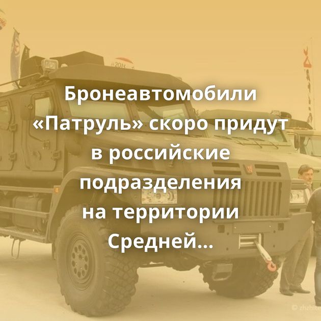 Бронеавтомобили «Патруль» скоро придут вроссийские подразделения натерритории Средней Азии