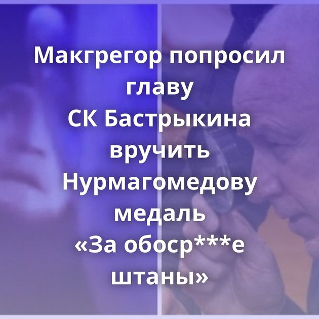 Макгрегор попросил главу СКБастрыкина вручить Нурмагомедову медаль «Заобоср***е штаны»