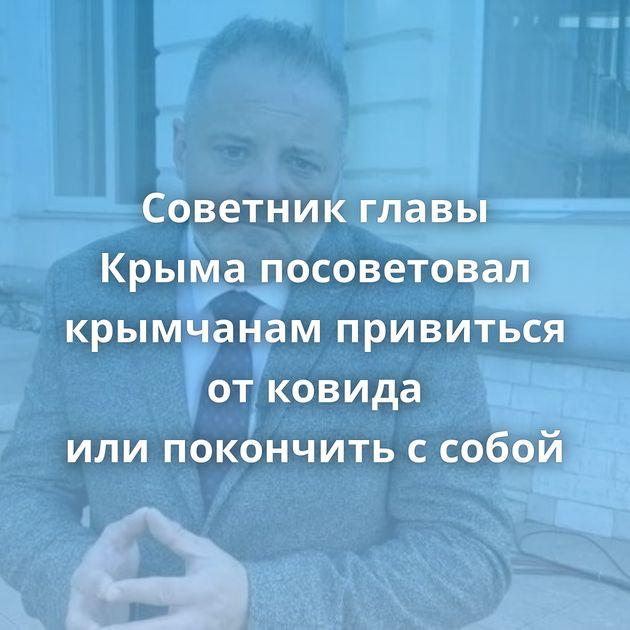 Советник главы Крыма посоветовал крымчанам привиться отковида илипокончить ссобой