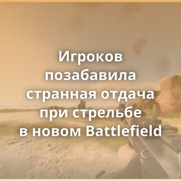 Игроков позабавила странная отдача пристрельбе вновом Battlefield