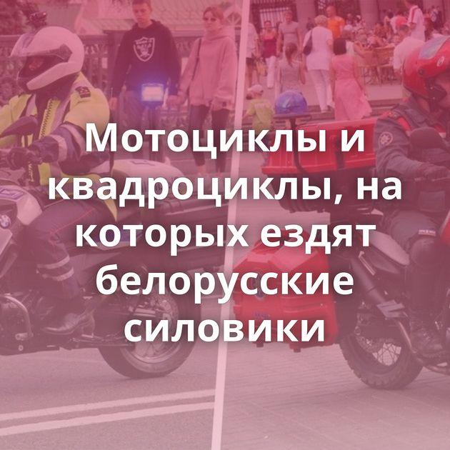 Мотоциклы и квадроциклы, на которых ездят белорусские силовики