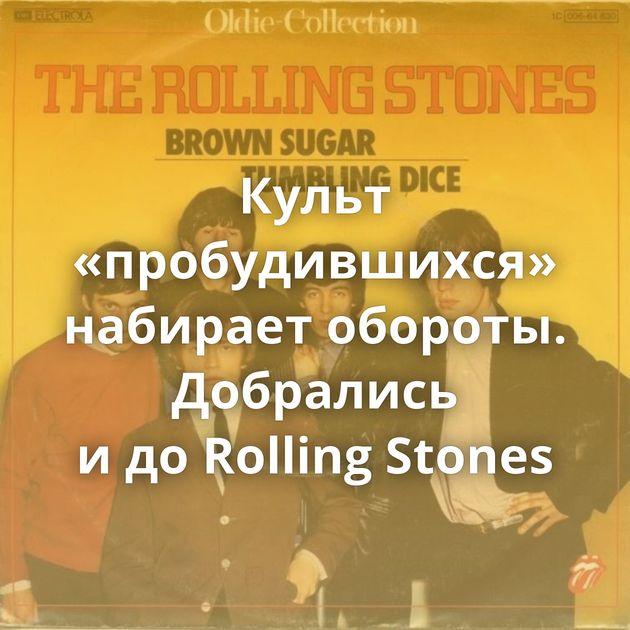 Культ «пробудившихся» набирает обороты. Добрались идоRolling Stones