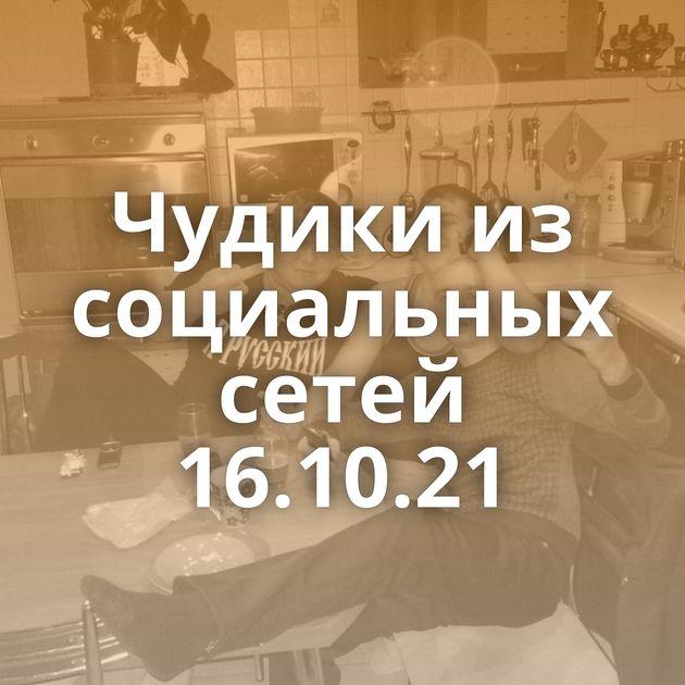 Чудики из социальных сетей 16.10.21