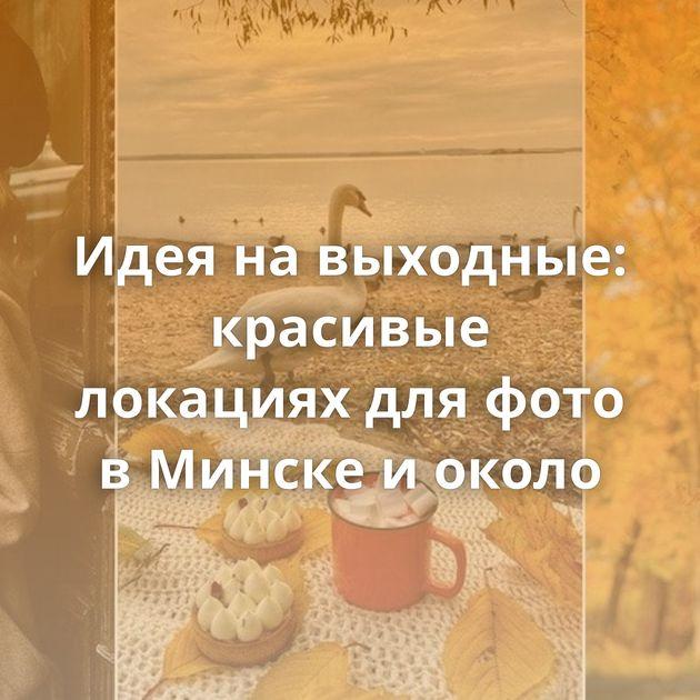Идея на выходные: красивые локациях для фото в Минске и около