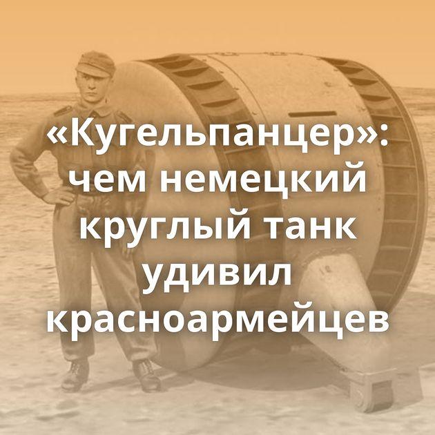 «Кугельпанцер»: чемнемецкий круглый танк удивил красноармейцев