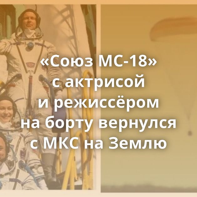 «Союз МС-18» сактрисой ирежиссёром наборту вернулся сМКСнаЗемлю