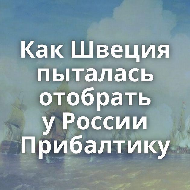 КакШвеция пыталась отобрать уРоссии Прибалтику