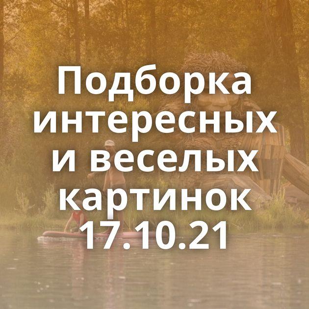 Подборка интересных и веселых картинок 17.10.21