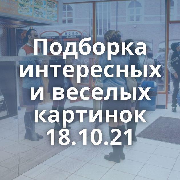 Подборка интересных и веселых картинок 18.10.21