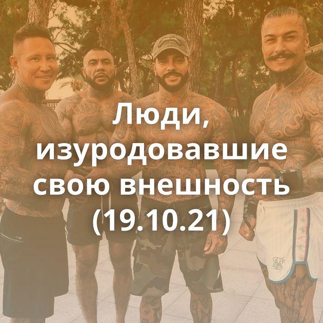 Люди, изуродовавшие свою внешность (19.10.21)