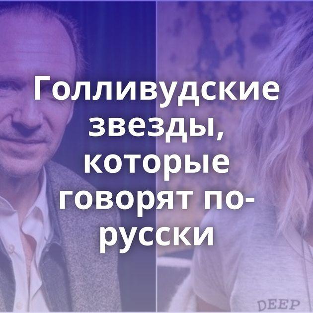 Голливудские звезды, которые говорят по-русски