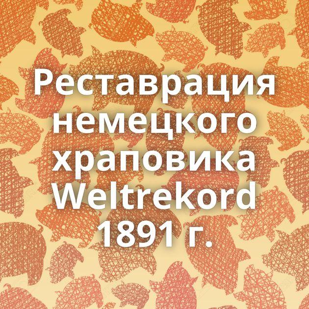 Реставрация немецкого храповика Weltrekord 1891 г.