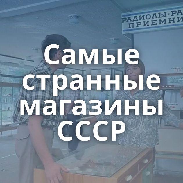 Самые странные магазины СССР