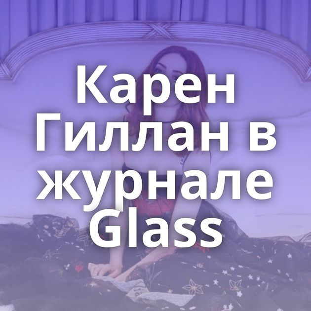 Карен Гиллан в журнале Glass