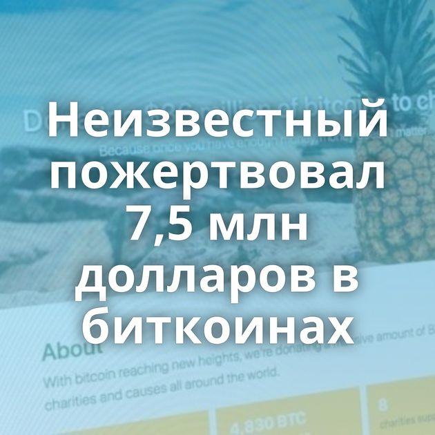 Неизвестный пожертвовал 7,5 млн долларов в биткоинах