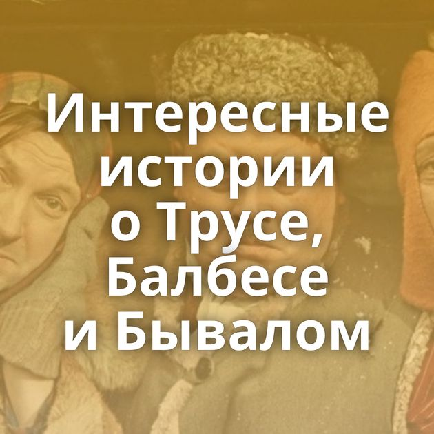 Интересные истории оТрусе, Балбесе иБывалом