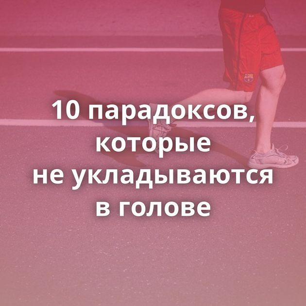 10парадоксов, которые неукладываются вголове