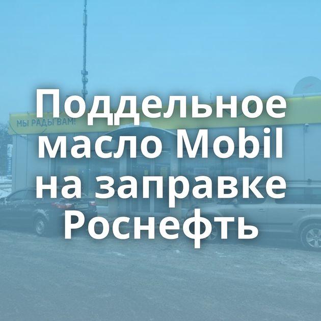 Поддельное масло Mobil назаправке Роснефть