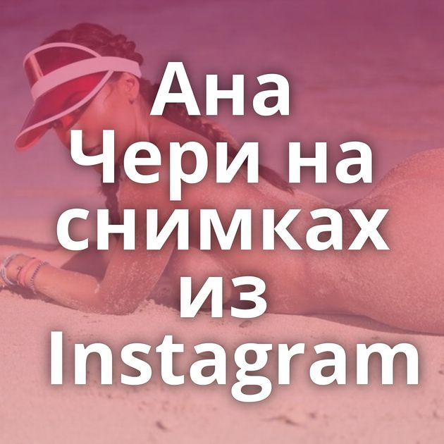 Ана Чери на снимках из Instagram