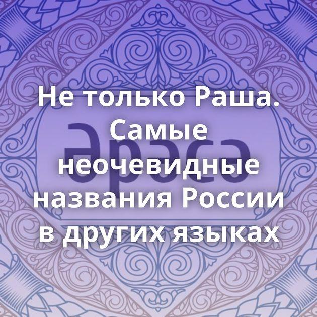 Нетолько Раша. Самые неочевидные названия России вдругих языках