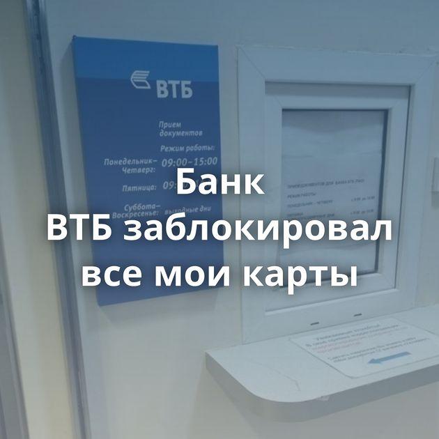 Банк ВТБзаблокировал всемоикарты