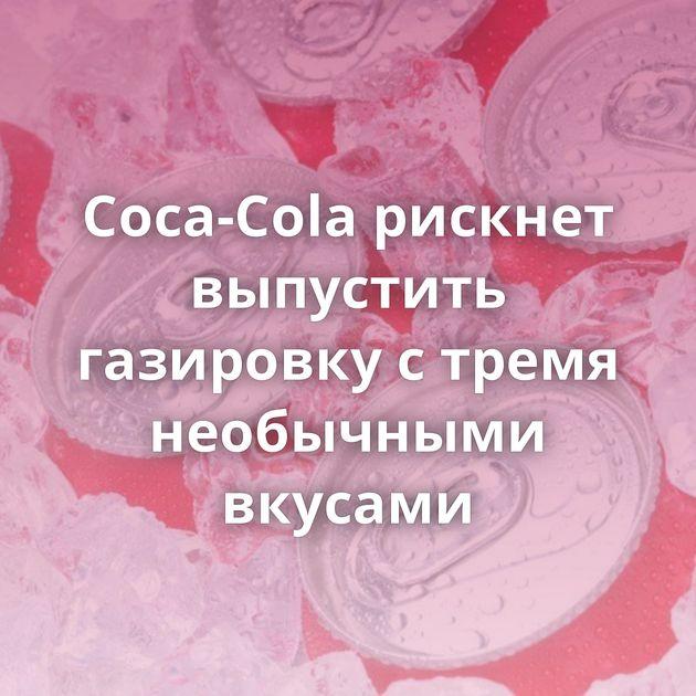 Coca-Cola рискнет выпустить газировку стремя необычными вкусами