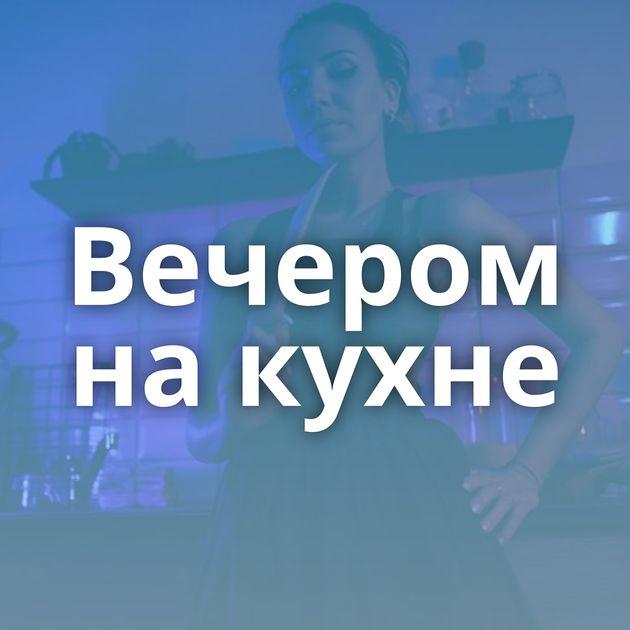 Вечером на кухне