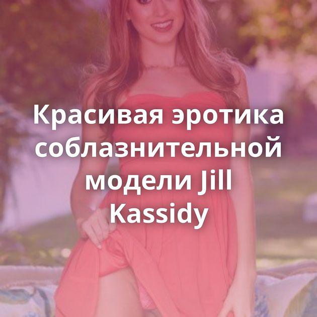 Красивая эротика соблазнительной модели Jill Kassidy