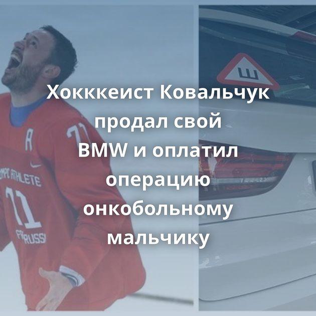 Хокккеист Ковальчук продал свой BMWиоплатил операцию онкобольному мальчику