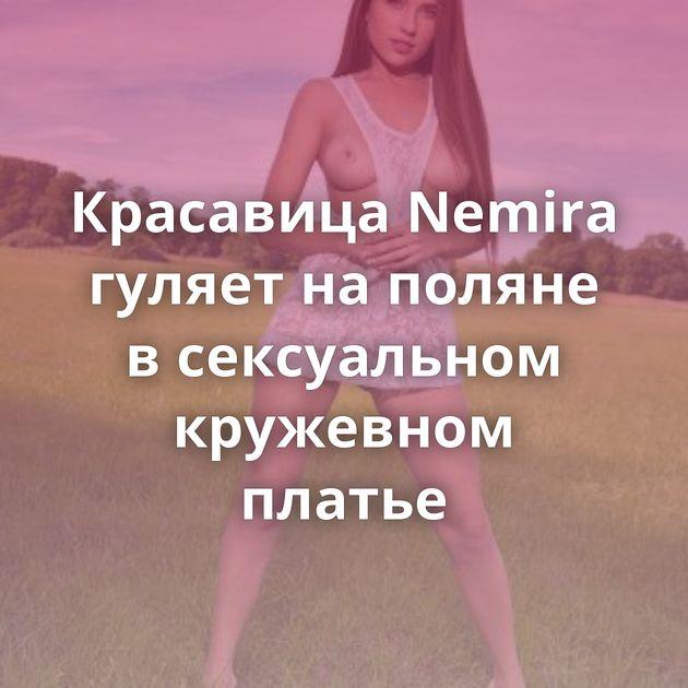 Красавица Nemira гуляет на поляне в сексуальном кружевном платье