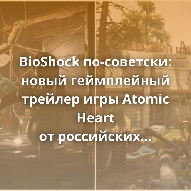BioShock по-советски: новый геймплейный трейлер игры Atomic Heart отроссийских разработчиков