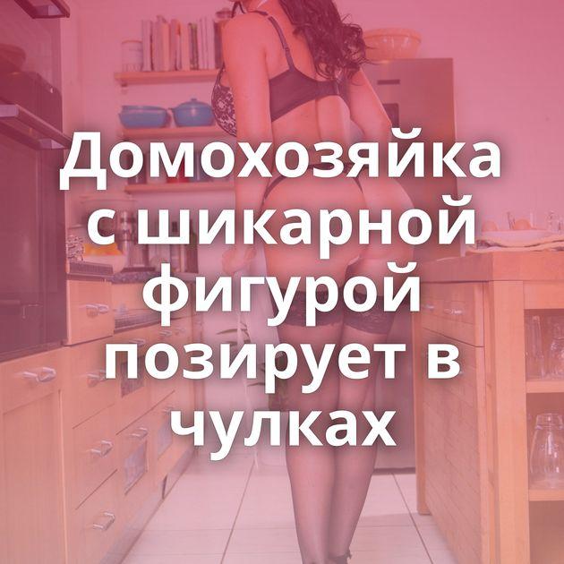 Домохозяйка с шикарной фигурой позирует в чулках