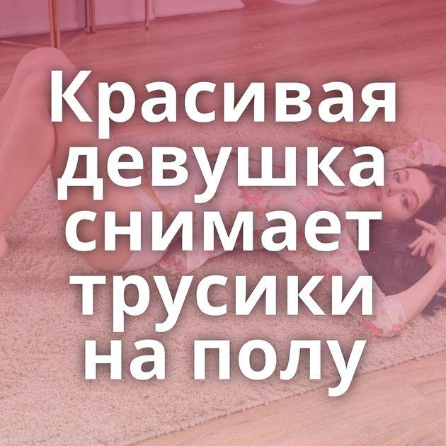 Красивая девушка снимает трусики на полу