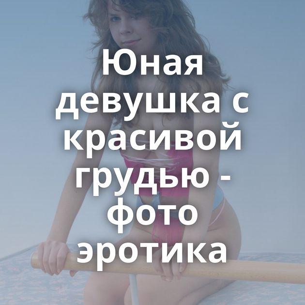 Юная девушка с красивой грудью - фото эротика