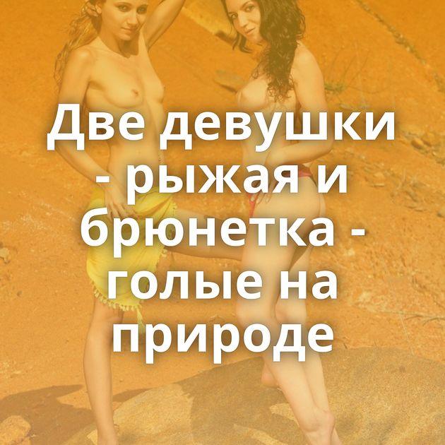 Две девушки - рыжая и брюнетка - голые на природе