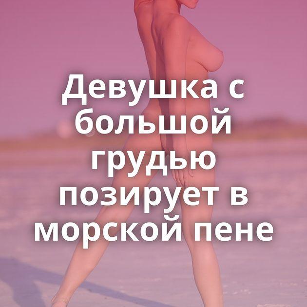 Девушка с большой грудью позирует в морской пене
