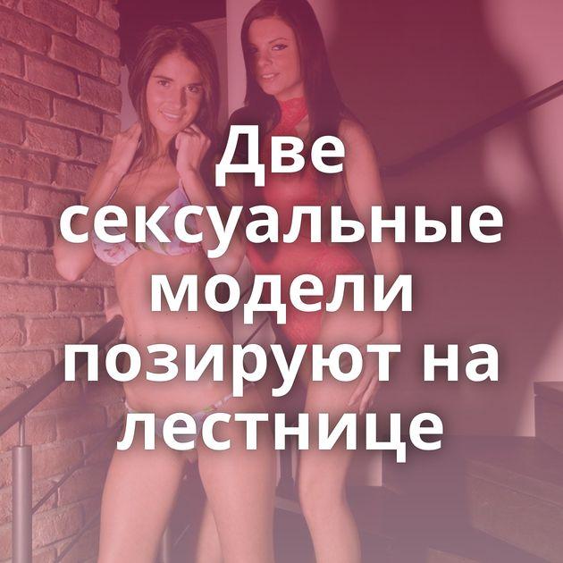 Две сексуальные модели позируют на лестнице