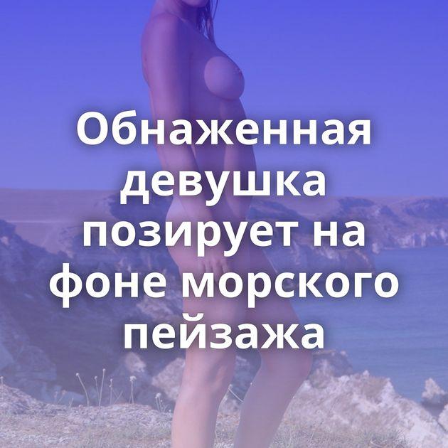 Обнаженная девушка позирует на фоне морского пейзажа