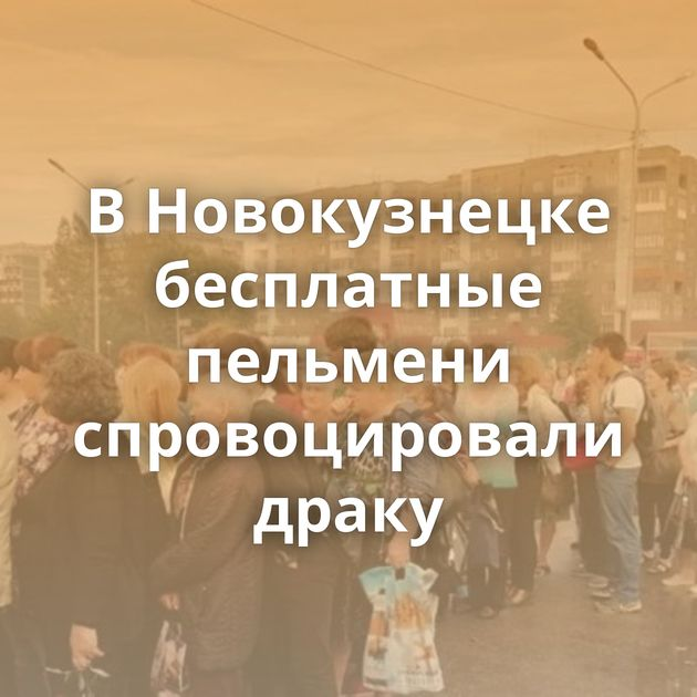 ВНовокузнецке бесплатные пельмени спровоцировали драку