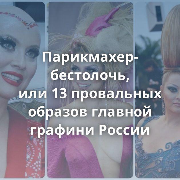 Парикмахер-бестолочь, или13провальных образов главной графини России