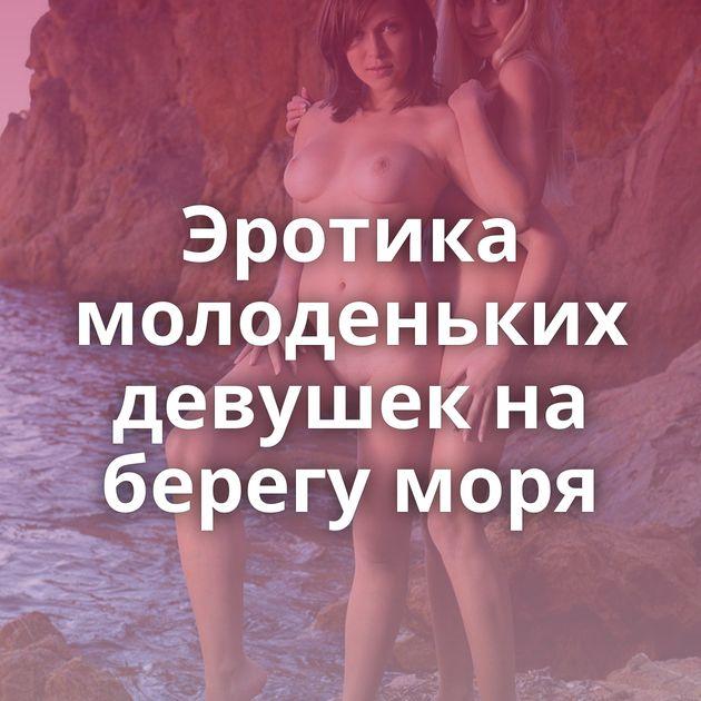 Эротика молоденьких девушек на берегу моря