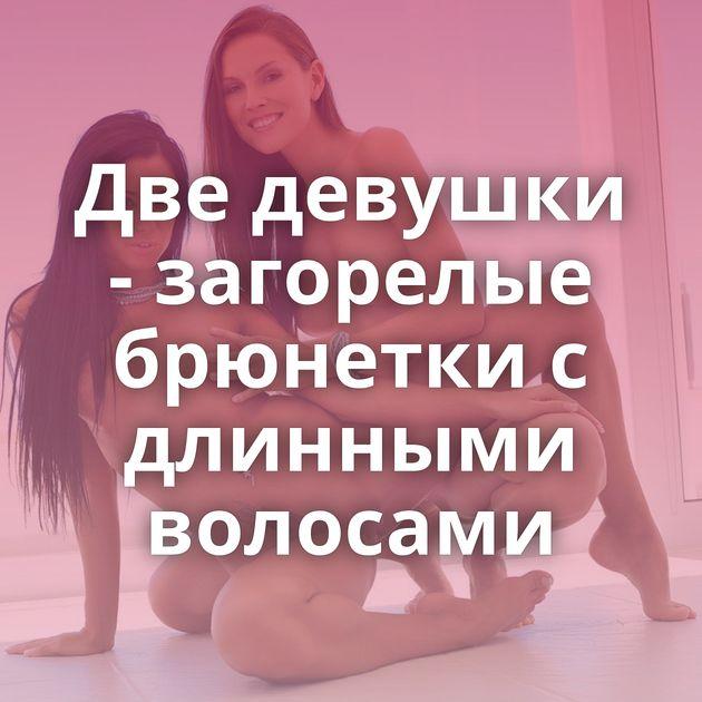 Две девушки - загорелые брюнетки с длинными волосами