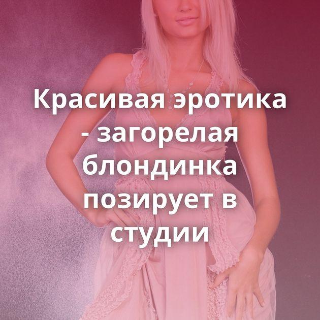 Красивая эротика - загорелая блондинка позирует в студии