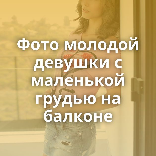 Фото молодой девушки с маленькой грудью на балконе
