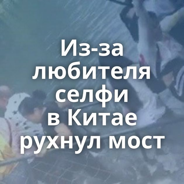 Из-за любителя селфи вКитае рухнул мост