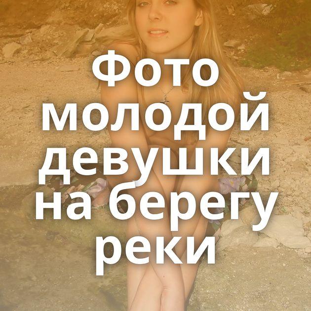 Фото молодой девушки на берегу реки