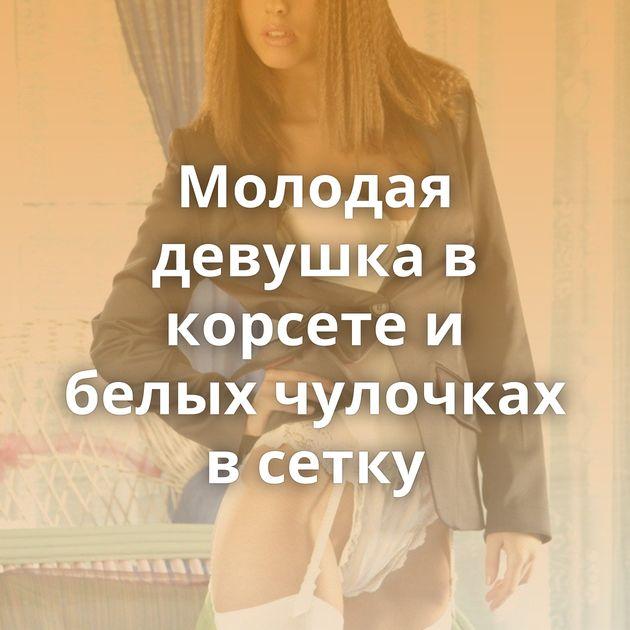 Молодая девушка в корсете и белых чулочках в сетку