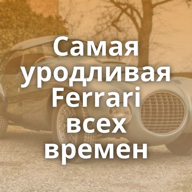Самая уродливая Ferrari всех времен