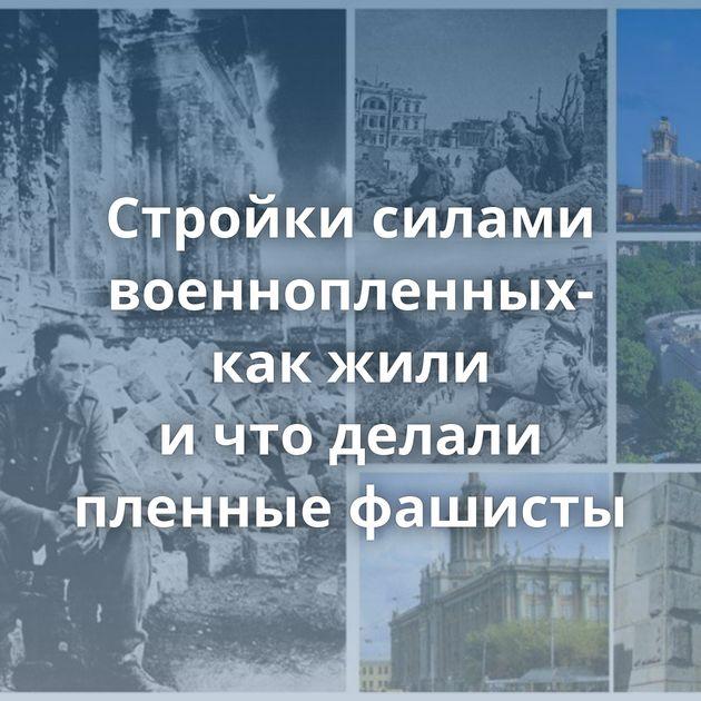 Стройки силами военнопленных- какжили ичтоделали пленные фашисты