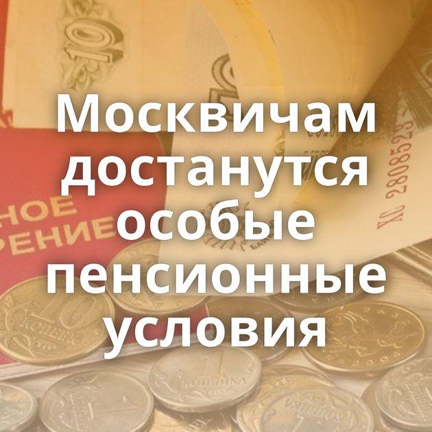 Москвичам достанутся особые пенсионные условия